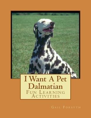 I Want a Pet Dalmatian - Fun Learning Activities (Paperback): Gail Forsyth