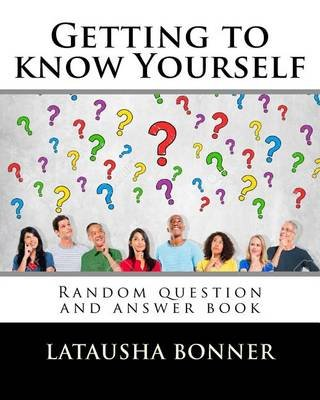 Getting to Know Yourself - Random Question and Answer Book (Paperback): Latausha Bonner