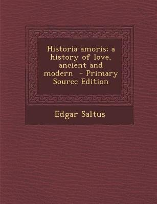 Historia Amoris; A History of Love, Ancient and Modern (Paperback, Primary Source): Edgar Saltus
