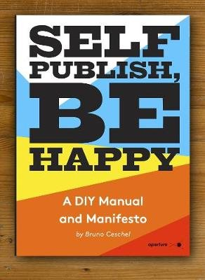 Self Publish, Be Happy - A DIY Photobook Manual and Manifesto (Paperback): Bruno Ceschel