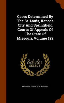 Cases Determined by the St. Louis, Kansas City and Springfield Courts of Appeals of the State of Missouri, Volume 192...