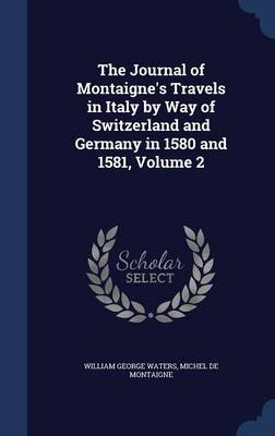 The Journal of Montaigne's Travels in Italy by Way of Switzerland and Germany in 1580 and 1581, Volume 2 (Hardcover):...