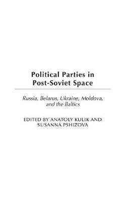 Political Parties in Post-Soviet Space - Russia, Belarus, Ukraine, Moldova, and the Baltics (Hardcover): Anatoly Kulik, Susanna...