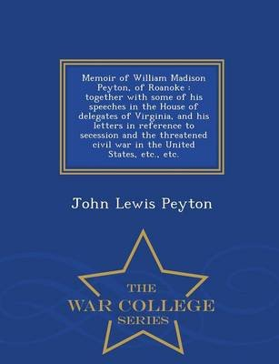 Memoir of William Madison Peyton, of Roanoke - Together with Some of His Speeches in the House of Delegates of Virginia, and...