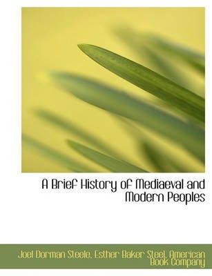 A Brief History of Mediaeval and Modern Peoples (Paperback): Joel Dorman Steele, Esther Baker Steel