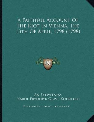 A Faithful Account of the Riot in Vienna, the 13th of April, 1798 (1798) (Paperback): An Eyewitness, Karol Fryderyk...