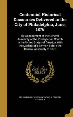 Centennial Historical Discourses Delivered in the City of Philadelphia, June, 1876 - By Appointment of the General Assembly of...