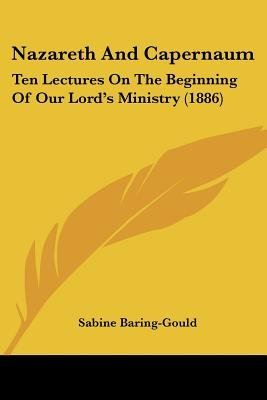 Nazareth and Capernaum - Ten Lectures on the Beginning of Our Lord's Ministry (1886) (Paperback): Sabine Baring-Gould