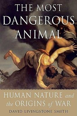 The Most Dangerous Animal - Human Nature and the Origins of War (Paperback): David Livingstone Smith