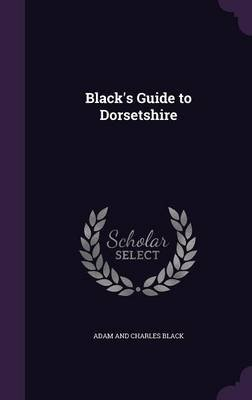 Black's Guide to Dorsetshire (Hardcover): Adam and Charles Black