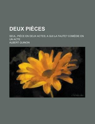 Deux Pieces; Seul, Piece En Deux Actes a Qui La Faute? Comedie En Un Acte (English, French, Paperback): Albert Guinon