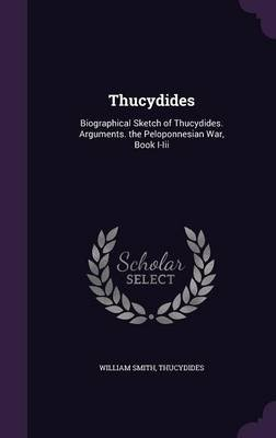 Thucydides - Biographical Sketch of Thucydides. Arguments. the Peloponnesian War, Book I-III (Hardcover): William Smith,...