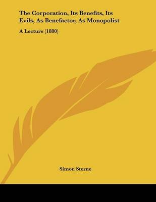 The Corporation, Its Benefits, Its Evils, as Benefactor, as Monopolist - A Lecture (1880) (Paperback): Simon Sterne