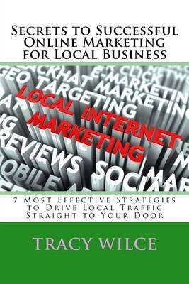 Secrets to Successful Online Marketing for Local Business - 7 Most Effective Strategies to Drive Local Traffic Straight to Your...