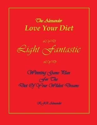 Love Your Diet Light Fantastic - Winning Game Plan for the Diet of Your Wildest Dreams (Paperback): K. Jr. Alexander
