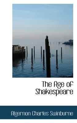 The Age of Shakespeare (Hardcover): Algernon Charles Swinburne