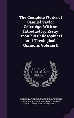 The Complete Works of Samuel Taylor Coleridge. with an Introductory Essay Upon His Philosophical and Theological Opinions...