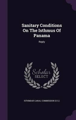 Sanitary Conditions on the Isthmus of Panama - Reply (Hardcover): Isthmian Canal Commission (U S )