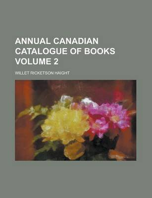 Annual Canadian Catalogue of Books Volume 2 (Paperback): Willet Ricketson Haight