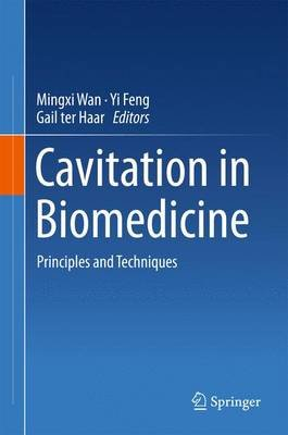 Cavitation in Biomedicine - Principles and Techniques (Hardcover, 1st ed. 2015): Mingxi Wan, Yi Feng, Gail ter Haar