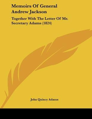Memoirs of General Andrew Jackson - Together with the Letter of Mr. Secretary Adams (1824) (Paperback): John Quincy Adams