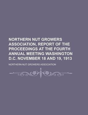 Northern Nut Growers Association, Report of the Proceedings at the Fourth Annual Meeting Washington D.C. November 18 and 19,...
