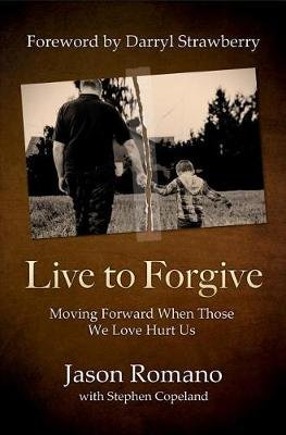 Live to Forgive - Moving Forward When Those We Love Hurt Us (Paperback): Jason Romano