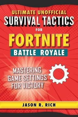 Ultimate Unofficial Survival Tactics for Fortnite Battle Royale: Mastering Game Settings for Victory (Hardcover): Jason R. Rich