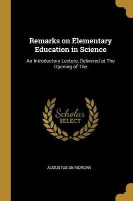 Remarks on Elementary Education in Science - An Introductory Lecture, Delivered at The Opening of The (Paperback): Augustus De...