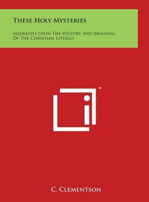These Holy Mysteries - Addresses Upon the History and Meaning of the Christian Liturgy (Hardcover): C. Clementson