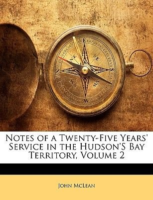Notes of a Twenty-Five Years' Service in the Hudson's Bay Territory, Volume 2 (Paperback): John McLean