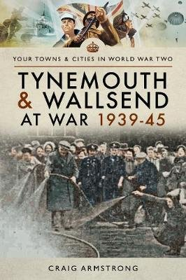 Tynemouth and Wallsend at War 1939 - 1945 (Paperback): Craig Armstrong