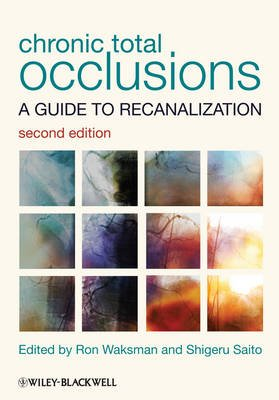 Chronic Total Occlusions - A Guide to Recanalization (Hardcover, 2nd Edition): Ron Waksman, Shigeru Saito