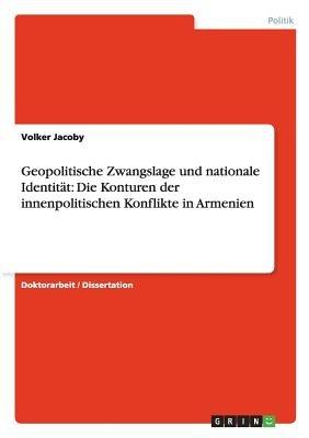 Geopolitische Zwangslage Und Nationale Identitat - Die Konturen Der Innenpolitischen Konflikte in Armenien (German, Paperback):...