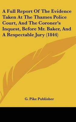 A Full Report of the Evidence Taken at the Thames Police Court, and the Coroner's Inquest, Before Mr. Baker, and a...