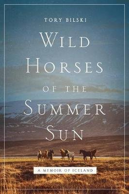 Wild Horses of the Summer Sun - A Memoir of Iceland (Hardcover): Tory Bilski