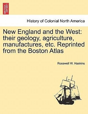 New England and the West - Their Geology, Agriculture, Manufactures, Etc. Reprinted from the Boston Atlas (Paperback): Rosswell...