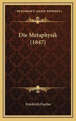 Die Metaphysik (1847) (German, Hardcover): Friedrich Fischer