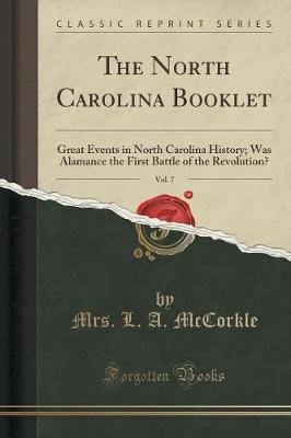 The North Carolina Booklet, Vol. 7 - Great Events in North Carolina History; Was Alamance the First Battle of the Revolution?...