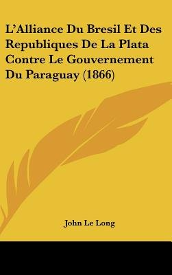 L'Alliance Du Bresil Et Des Republiques de La Plata Contre Le Gouvernement Du Paraguay (1866) (English, French,...