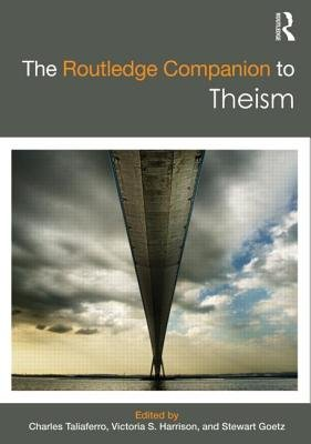 The Routledge Companion to Theism (Hardcover): Charles Taliaferro, Victoria S. Harrison, Stewart Goetz