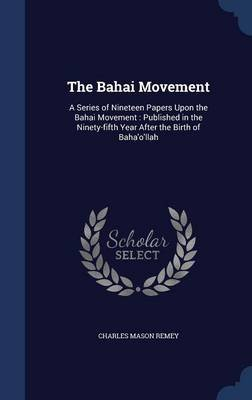 The Bahai Movement - A Series of Nineteen Papers Upon the Bahai Movement: Published in the Ninety-Fifth Year After the Birth of...