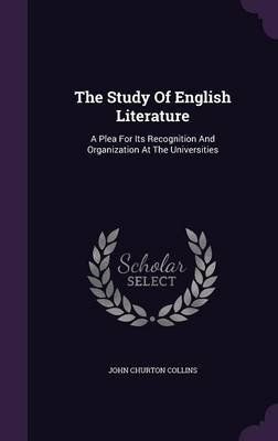 The Study of English Literature - A Plea for Its Recognition and Organization at the Universities (Hardcover): John Churton...
