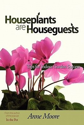 Houseplants Are Houseguests - Tips for Indoor Garden Success by Anne Moore (Paperback): Anne M. Moore