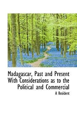 Madagascar, Past and Present with Considerations as to the Political and Commercial (Paperback): Resident
