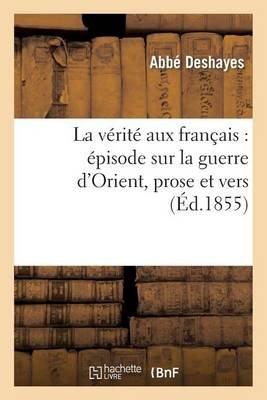 La Verite Aux Francais: Episode Sur La Guerre D'Orient, Prose Et Vers (French, Paperback): Deshayes-A, Abbe Deshayes