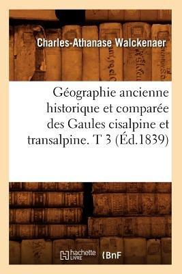 Geographie Ancienne Historique Et Comparee Des Gaules Cisalpine Et Transalpine. T 3 (Ed.1839) (French, Paperback): Walckenaer...