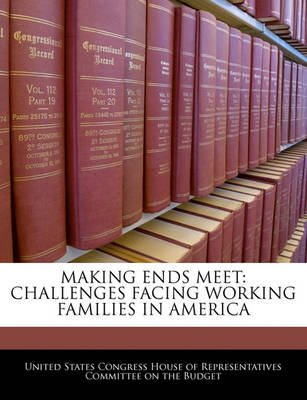 Making Ends Meet - Challenges Facing Working Families in America (Paperback): United States Congress House of Represen