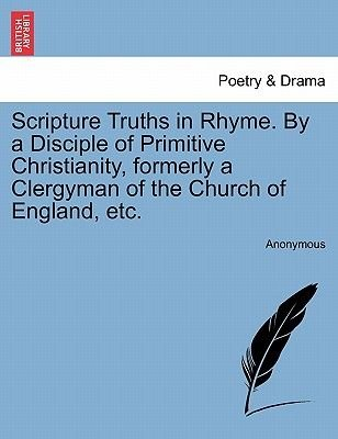 Scripture Truths in Rhyme. by a Disciple of Primitive Christianity, Formerly a Clergyman of the Church of England, Etc....