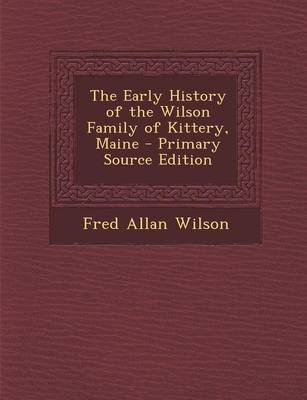 The Early History of the Wilson Family of Kittery, Maine - Primary Source Edition (Paperback): Fred Allan Wilson